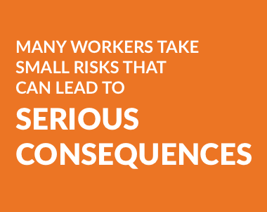 Many workers take small risks that can lead to serious consequences